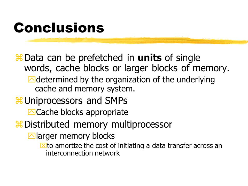 Conclusions zData can be prefetched in units of single words, cache blocks or larger blocks of memory.