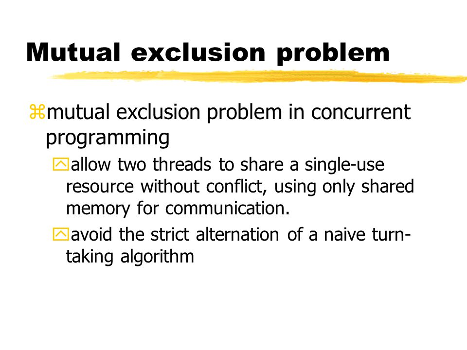 Mutual exclusion problem zmutual exclusion problem in concurrent programming yallow two threads to share a single-use resource without conflict, using only shared memory for communication.