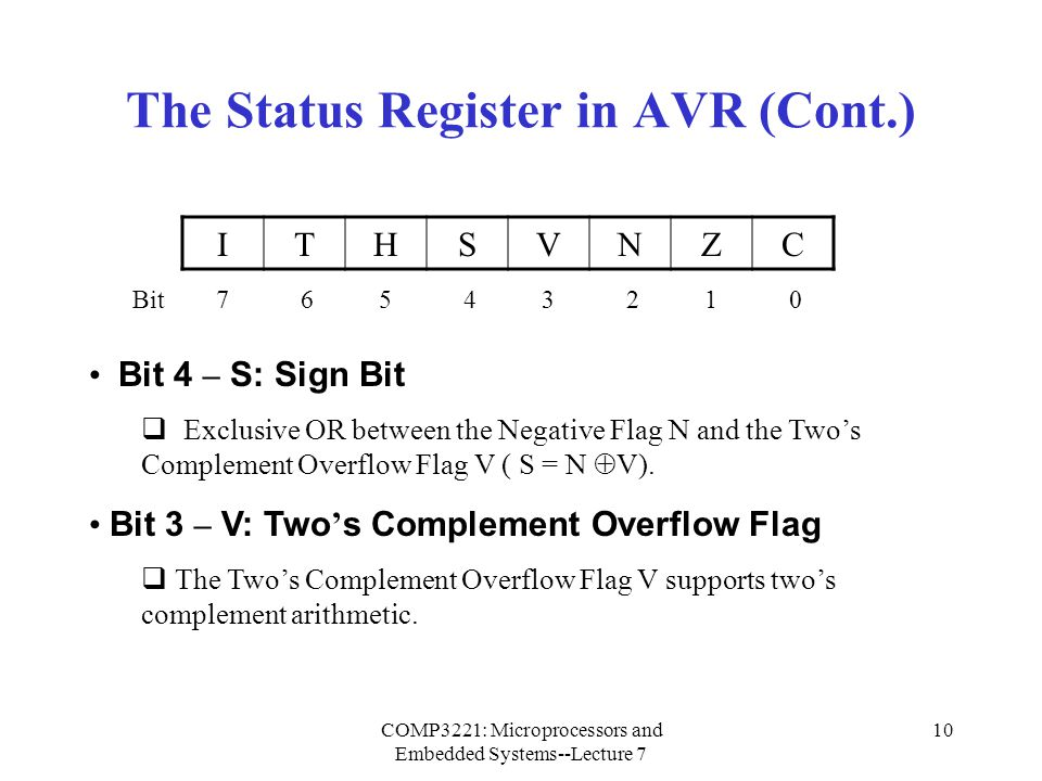 COMP3221: Microprocessors and Embedded Systems--Lecture 7 10 The Status Register in AVR (Cont.) Bit 4 – S: Sign Bit  Exclusive OR between the Negativ