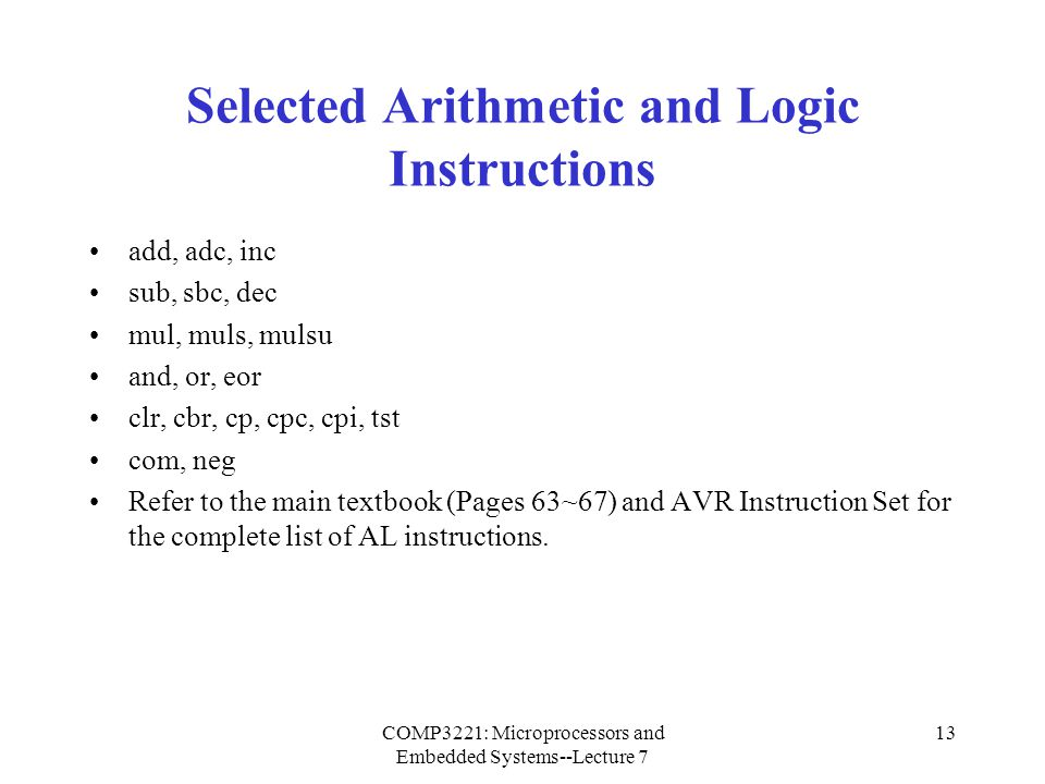 COMP3221: Microprocessors and Embedded Systems--Lecture 7 14 Add without Carry Syntax: add Rd, Rr Operands: Rd, Rr  {r0, r1, …, r31} Operation: Rd  Rd + Rr Flags affected: H, S, V, N, Z, C Encoding: 0000 11rd dddd rrrr Words: 1 Cycles: 1 Example: add r1, r2 ; Add r2 to r1 add r28, r28 ; Add r28 to itself