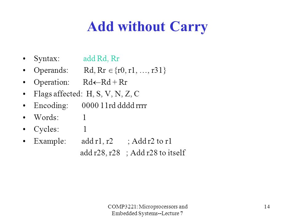 COMP3221: Microprocessors and Embedded Systems--Lecture 7 15 Add with Carry Syntax: adc Rd, Rr Operands: Rd, Rr  {r0, r1, …, r31} Operation: Rd  Rd + Rr + C Flags affected: H, S, V, N, Z, C Encoding: 0001 11rd dddd rrrr Words: 1 Cycles: 1 Example: Add r1 : r0 to r3 : r2 add r2, r0 ; Add low byte adc r3, r1 ; Add high byte Comments: adc is used in multi-byte addition.