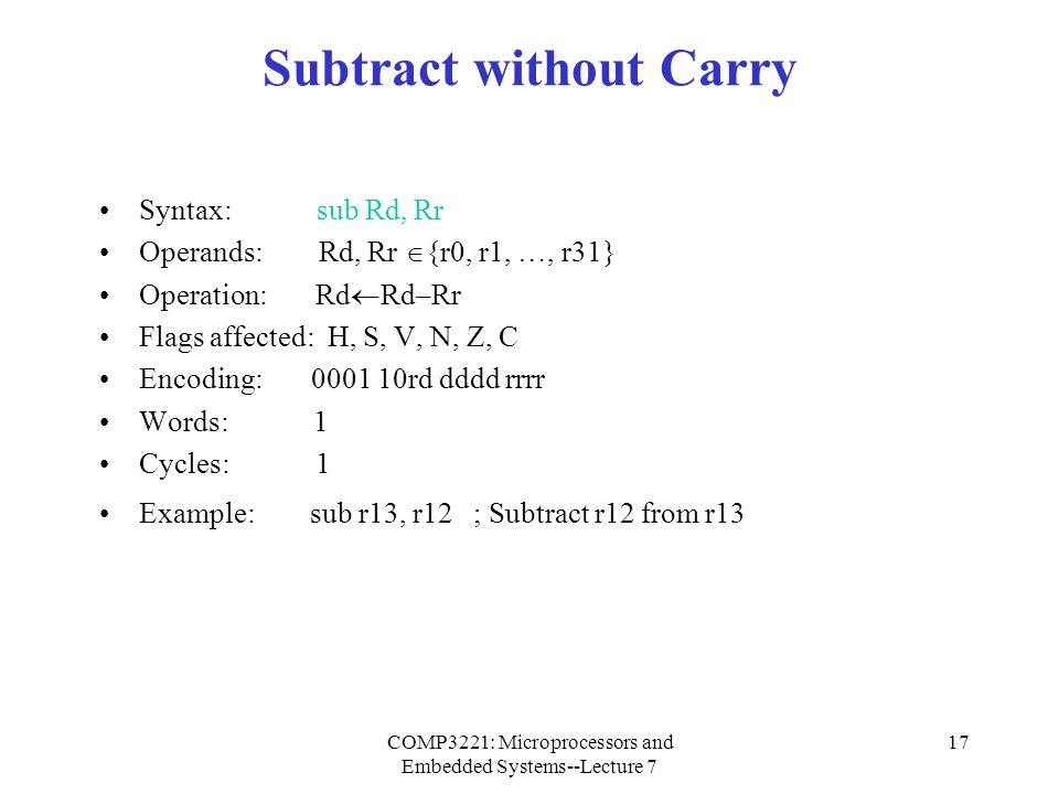 COMP3221: Microprocessors and Embedded Systems--Lecture 7 17 Subtract without Carry Syntax: sub Rd, Rr Operands: Rd, Rr  {r0, r1, …, r31} Operation: