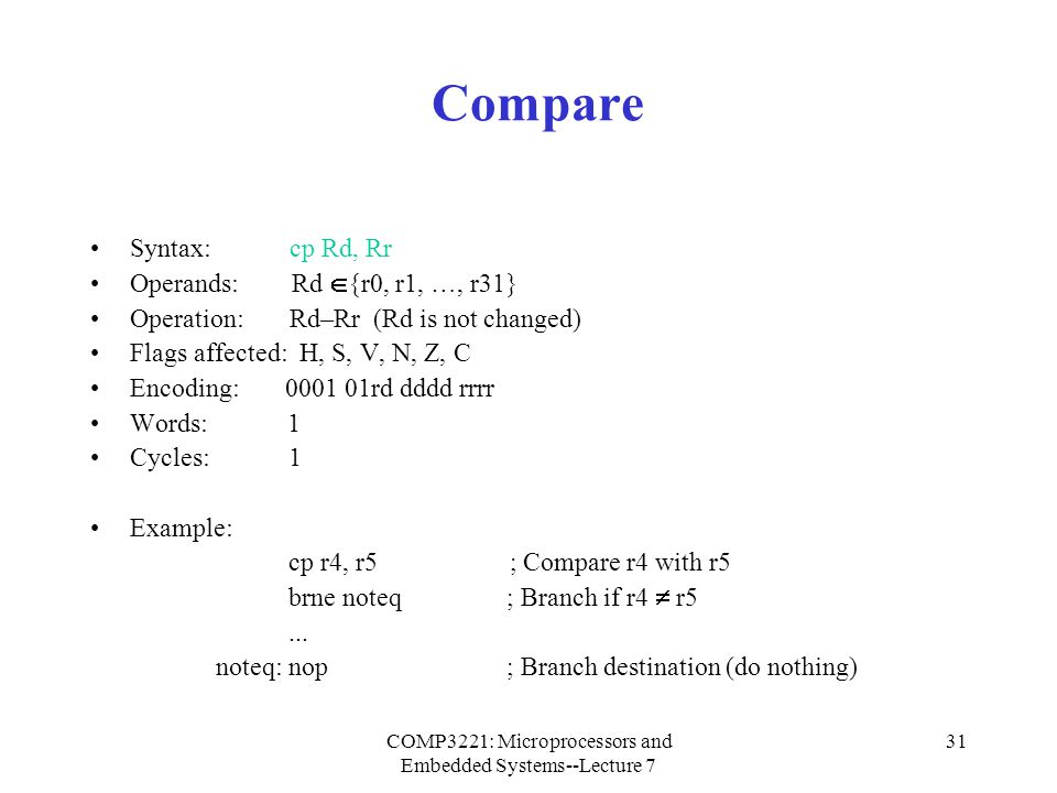 COMP3221: Microprocessors and Embedded Systems--Lecture 7 32 Compare with Carry Syntax: cpc Rd, Rr Operands: Rd  {r0, r1, …, r31} Operation: Rd–Rr–C (Rd is not changed) Flags affected: H, S, V, N, Z, C Encoding: 0001 01rd dddd rrrr Words: 1 Cycles: 1 Example: ; Compare r3:r2 with r1:r0 cp r2, r0 ; Compare low byte cpc r3, r1 ; Compare high byte brne noteq ; Branch if not equal...