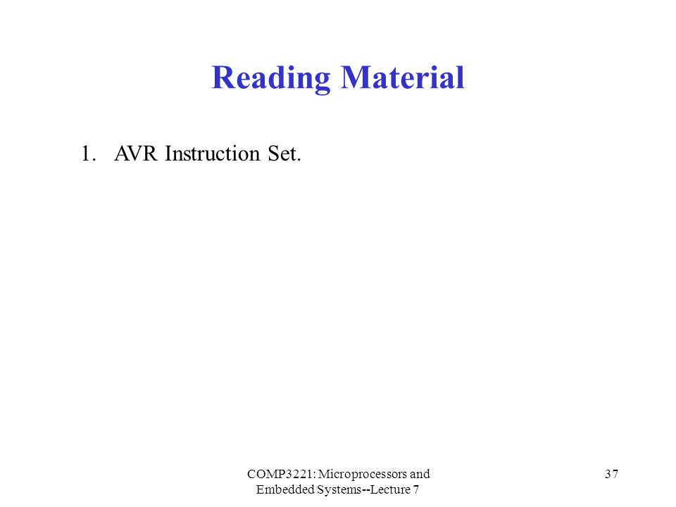 COMP3221: Microprocessors and Embedded Systems--Lecture 7 37 Reading Material 1.AVR Instruction Set.