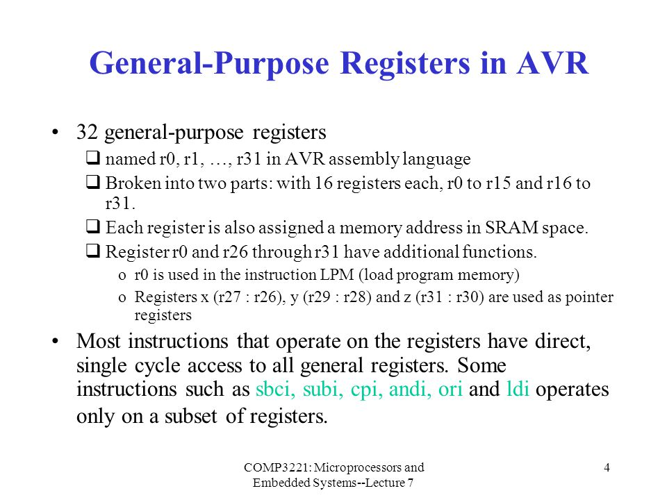 COMP3221: Microprocessors and Embedded Systems--Lecture 7 5 General-Purpose Registers in AVR (Cont.) Address 0x00 0x01 0x1A 0x1B 0x1C 0x1D 0x1E 0x1F r0 r1 r26 r27 r28 r29 r30 r31 x register low byte x register high byte y register low byte y register high byte z register low byte z register high byte