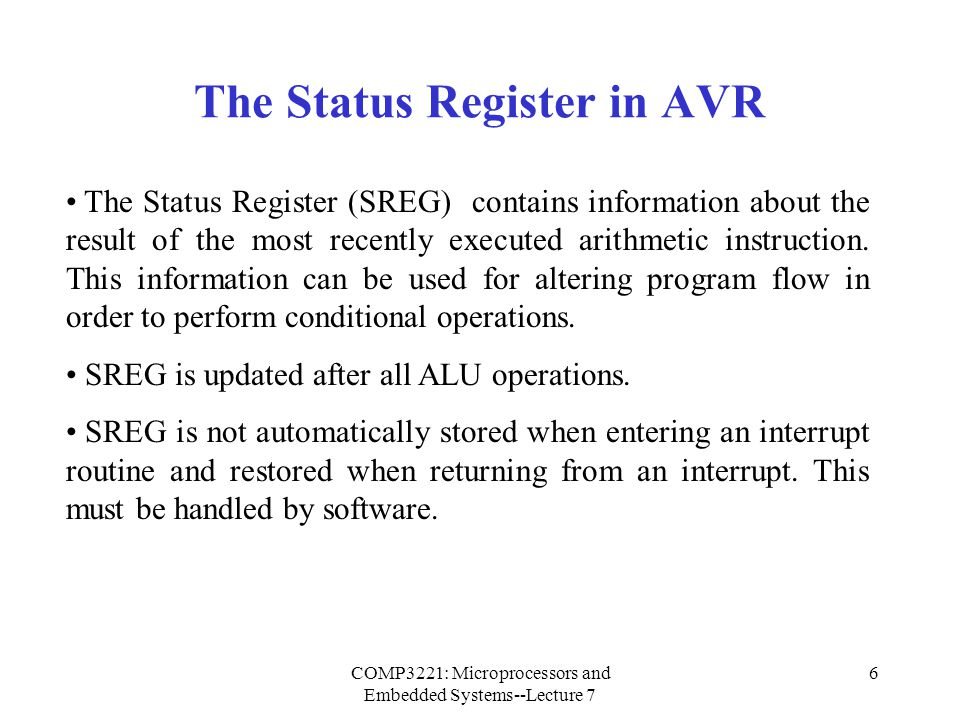 COMP3221: Microprocessors and Embedded Systems--Lecture 7 7 The Status Register in AVR (Cont.) Bit 7 – I: Global Interrupt Enable  Used to enable and disable interrupts.