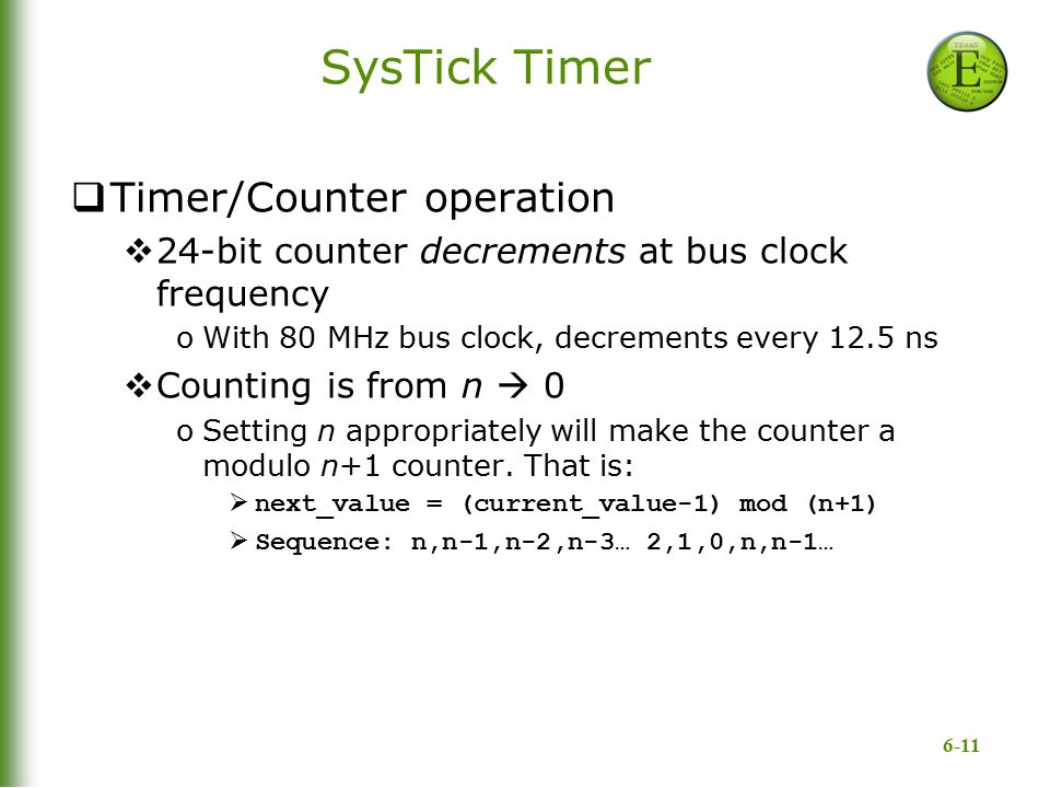 6-11 SysTick Timer  Timer/Counter operation  24-bit counter decrements at bus clock frequency oWith 80 MHz bus clock, decrements every 12.5 ns  Cou