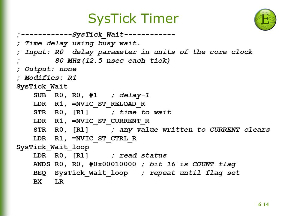 6-14 SysTick Timer ;------------SysTick_Wait------------ ; Time delay using busy wait. ; Input: R0 delay parameter in units of the core clock ; 80 MHz
