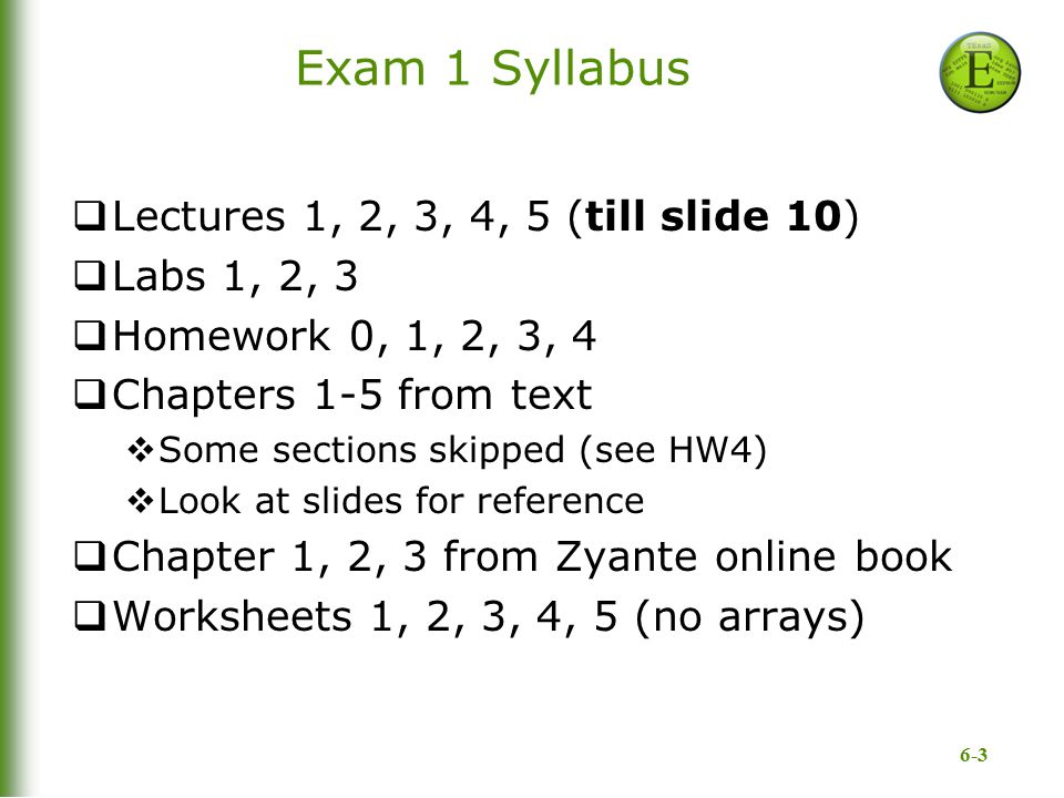 6-3 Exam 1 Syllabus  Lectures 1, 2, 3, 4, 5 (till slide 10)  Labs 1, 2, 3  Homework 0, 1, 2, 3, 4  Chapters 1-5 from text  Some sections skipped
