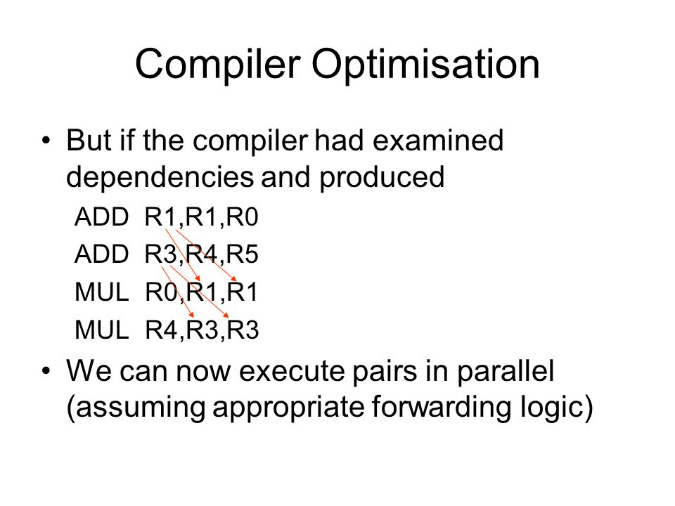 Compiler Optimisation But if the compiler had examined dependencies and produced ADD R1,R1,R0 ADD R3,R4,R5 MUL R0,R1,R1 MUL R4,R3,R3 We can now execut