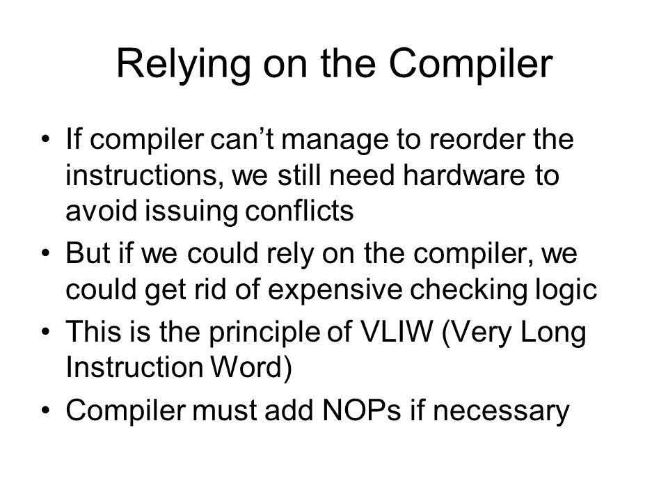 Relying on the Compiler If compiler can't manage to reorder the instructions, we still need hardware to avoid issuing conflicts But if we could rely o