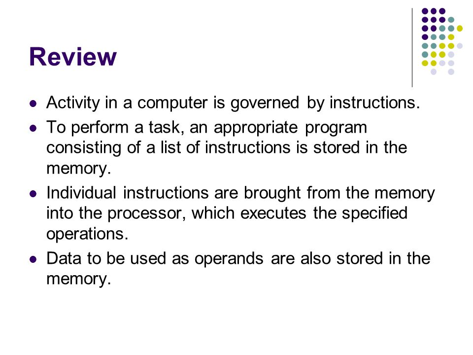 Review Activity in a computer is governed by instructions. To perform a task, an appropriate program consisting of a list of instructions is stored in