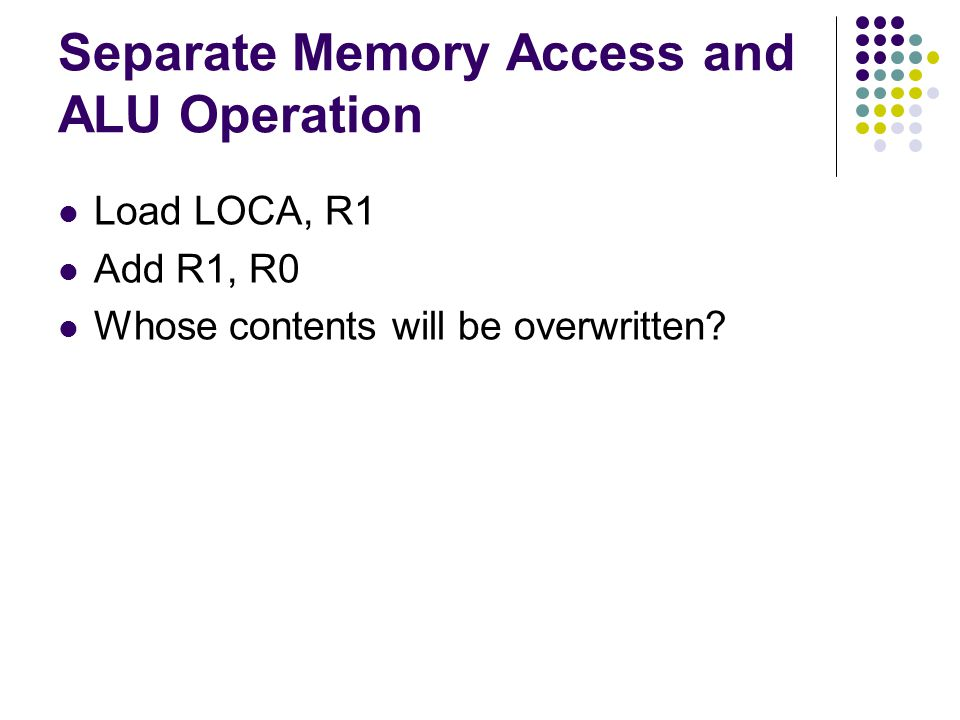 Separate Memory Access and ALU Operation Load LOCA, R1 Add R1, R0 Whose contents will be overwritten?