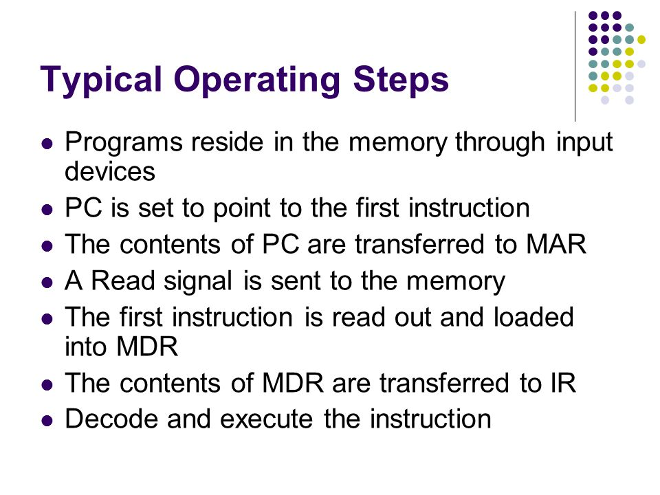Typical Operating Steps Programs reside in the memory through input devices PC is set to point to the first instruction The contents of PC are transfe