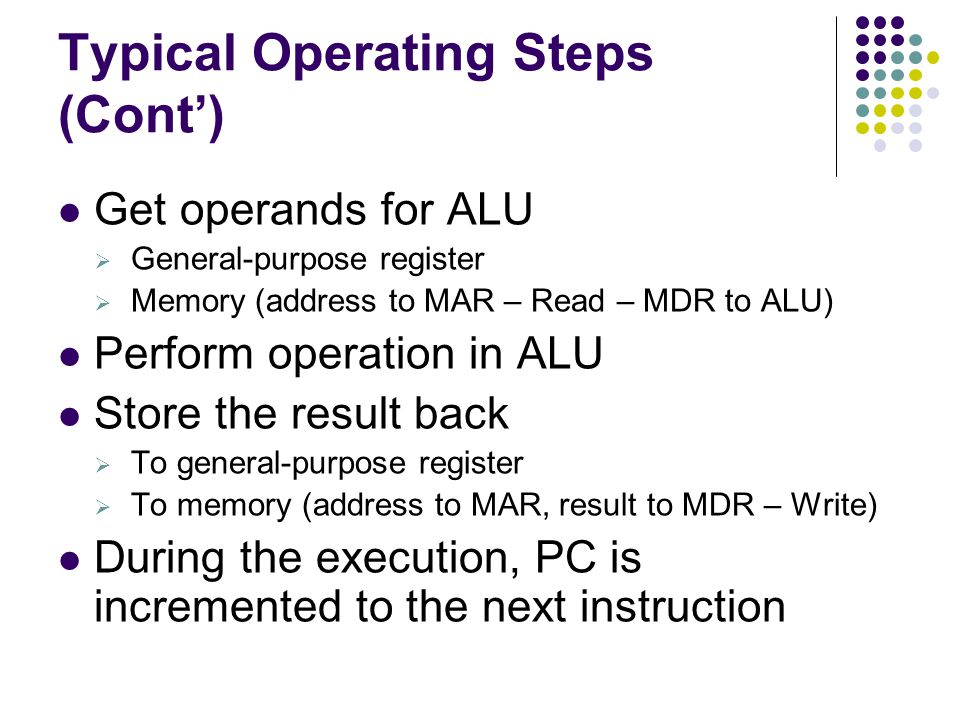 Typical Operating Steps (Cont') Get operands for ALU  General-purpose register  Memory (address to MAR – Read – MDR to ALU) Perform operation in ALU