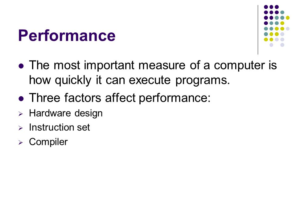 The most important measure of a computer is how quickly it can execute programs. Three factors affect performance:  Hardware design  Instruction set