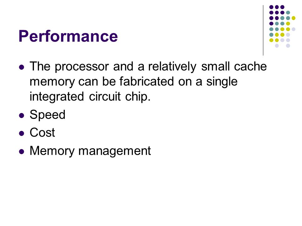 Performance The processor and a relatively small cache memory can be fabricated on a single integrated circuit chip. Speed Cost Memory management