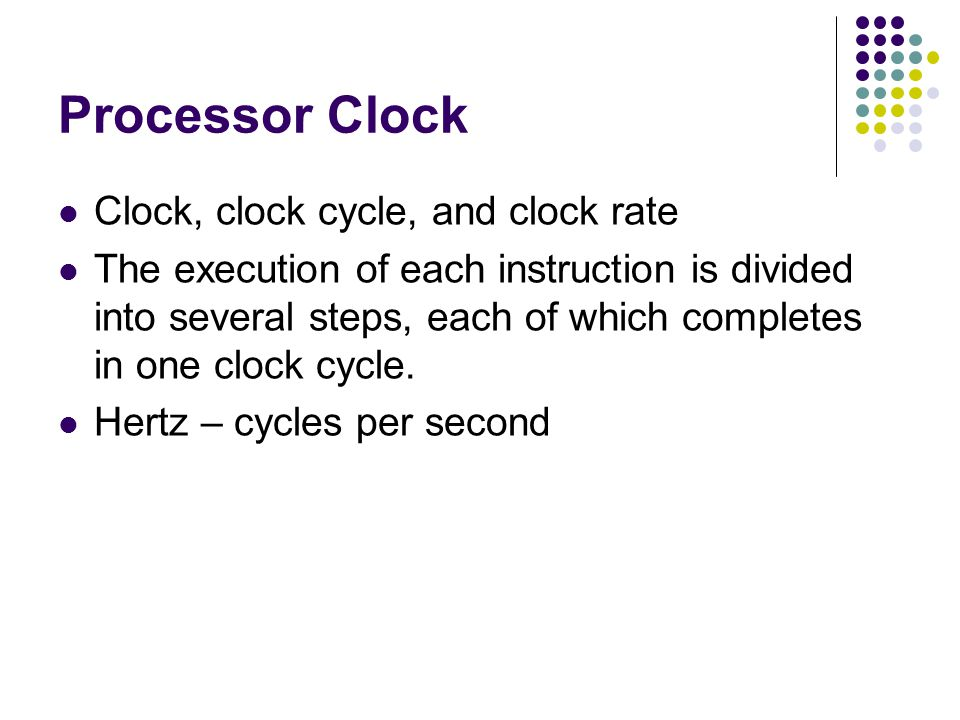 Processor Clock Clock, clock cycle, and clock rate The execution of each instruction is divided into several steps, each of which completes in one clo
