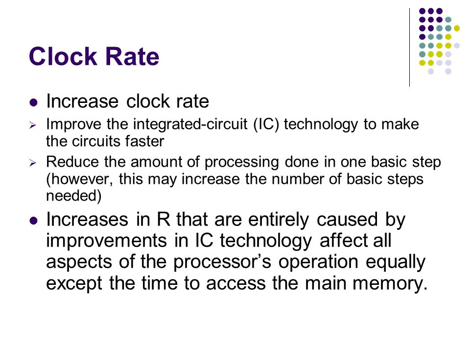 Clock Rate Increase clock rate  Improve the integrated-circuit (IC) technology to make the circuits faster  Reduce the amount of processing done in