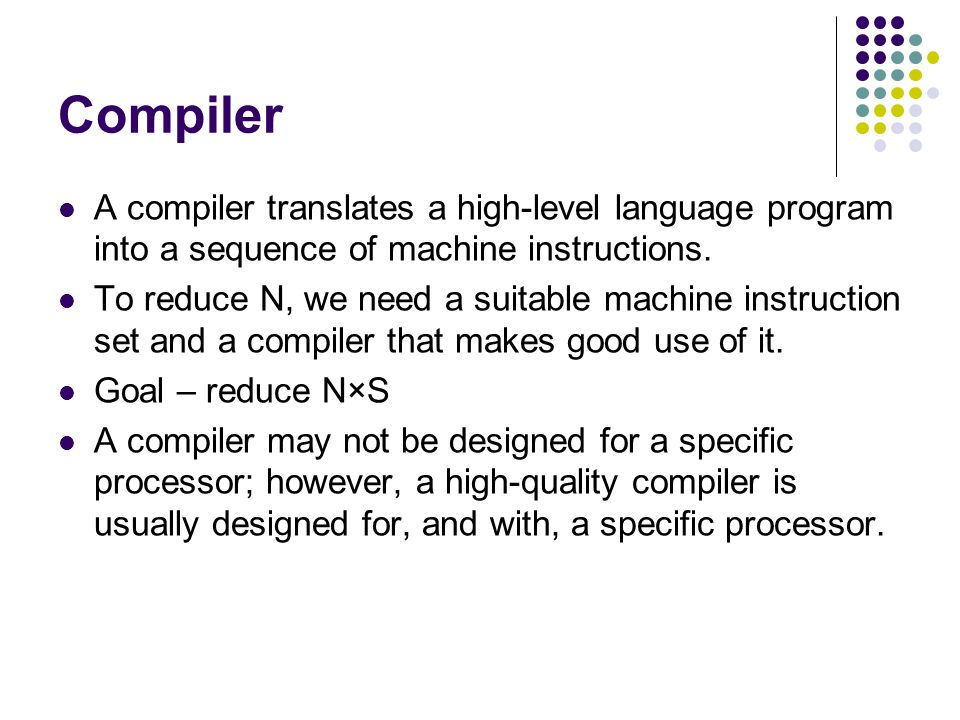 Compiler A compiler translates a high-level language program into a sequence of machine instructions. To reduce N, we need a suitable machine instruct