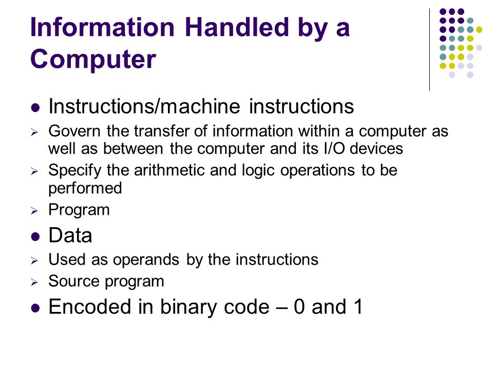 Information Handled by a Computer Instructions/machine instructions  Govern the transfer of information within a computer as well as between the comp