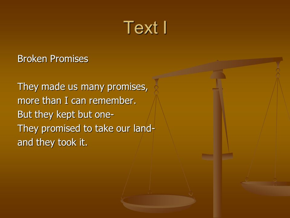 Text I Broken Promises They made us many promises, more than I can remember. But they kept but one- They promised to take our land- and they took it.