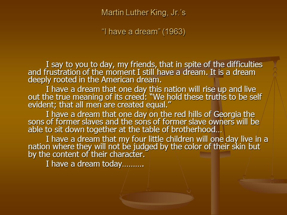 "Martin Luther King, Jr.'s ""I have a dream"" (1963) I say to you to day, my friends, that in spite of the difficulties and frustration of the moment I s"