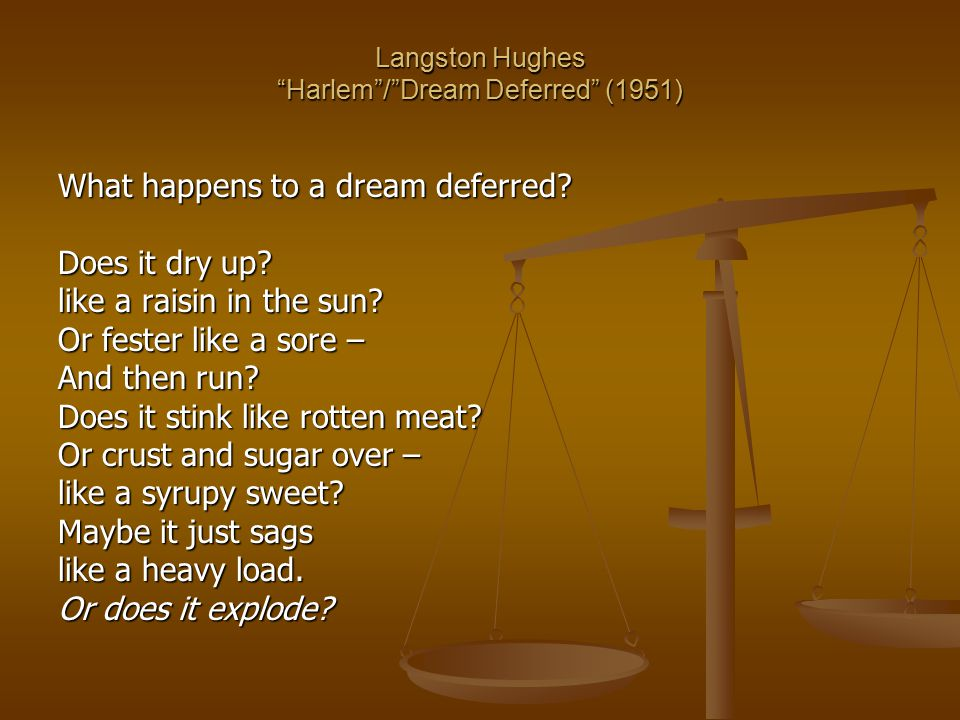 "Langston Hughes ""Harlem""/""Dream Deferred"" (1951) What happens to a dream deferred? Does it dry up? like a raisin in the sun? Or fester like a sore – A"