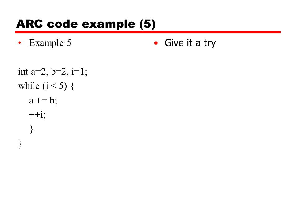 ARC code example (5) Example 5 int a=2, b=2, i=1; while (i < 5) { a += b; ++i; } Give it a try