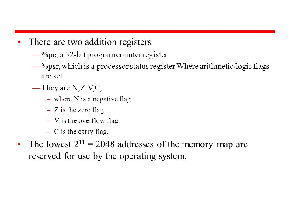 There are two addition registers —%pc, a 32-bit program counter register —%psr, which is a processor status register Where arithmetic/logic flags are