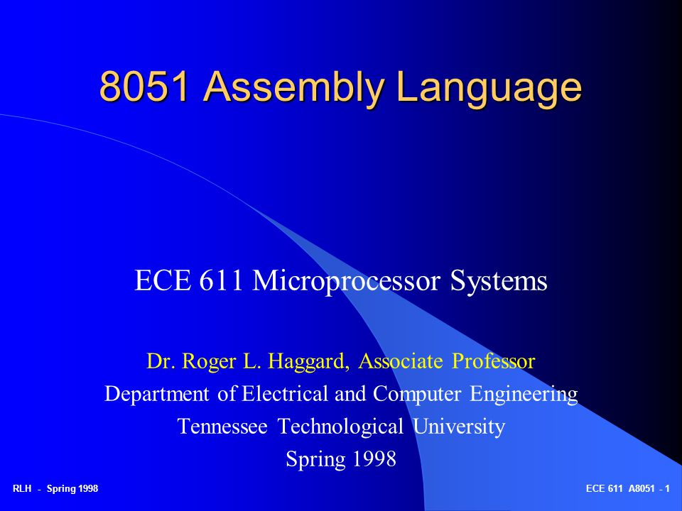 RLH - Spring 1998ECE 611 A8051 - 1 8051 Assembly Language ECE 611 Microprocessor Systems Dr. Roger L. Haggard, Associate Professor Department of Elect
