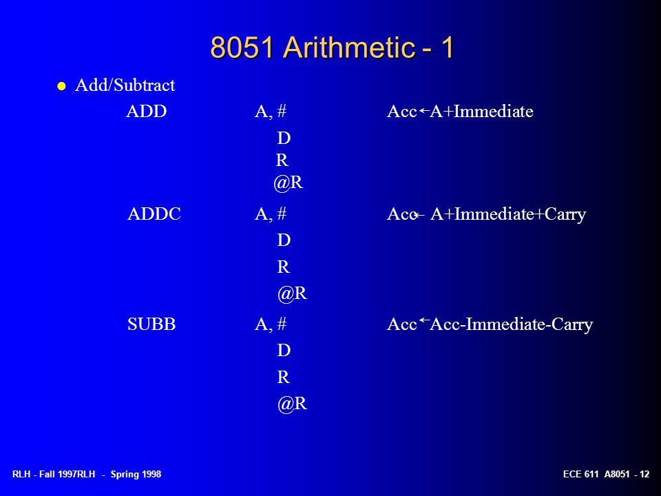 RLH - Fall 1997RLH - Spring 1998ECE 611 A8051 - 12 8051 Arithmetic - 1 ADDCA, #Acc A+Immediate+Carry D R @R l Add/Subtract ADDA, #Acc A+Immediate D R