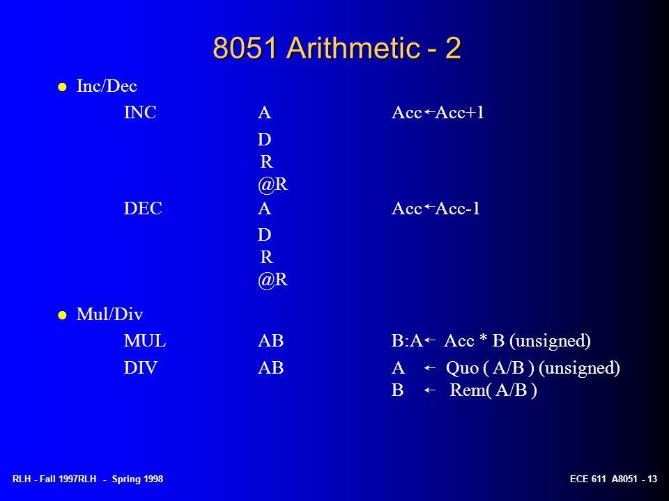 RLH - Fall 1997RLH - Spring 1998ECE 611 A8051 - 13 8051 Arithmetic - 2 l Inc/Dec INCAAcc Acc+1 D R @R DECAAcc Acc-1 D R @R l Mul/Div MULABB:A Acc * B