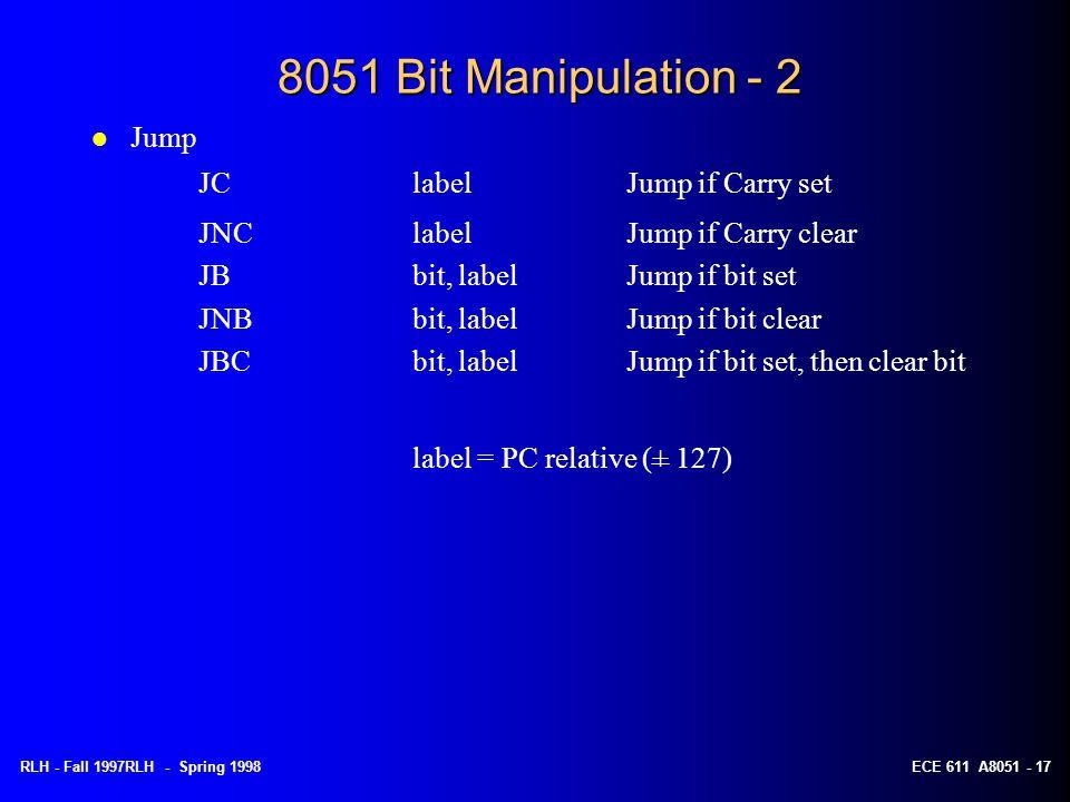 RLH - Fall 1997RLH - Spring 1998ECE 611 A8051 - 17 8051 Bit Manipulation - 2 l Jump JClabelJump if Carry set JNClabelJump if Carry clear JBbit, labelJ