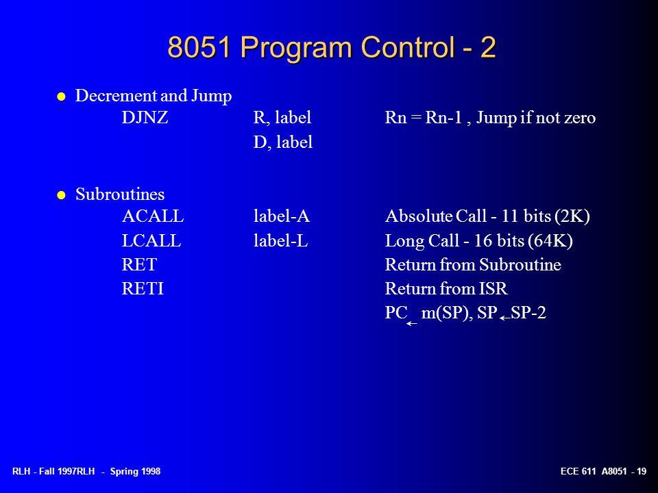 RLH - Fall 1997RLH - Spring 1998ECE 611 A8051 - 19 8051 Program Control - 2 l Decrement and Jump DJNZR, labelRn = Rn-1, Jump if not zero D, label l Su