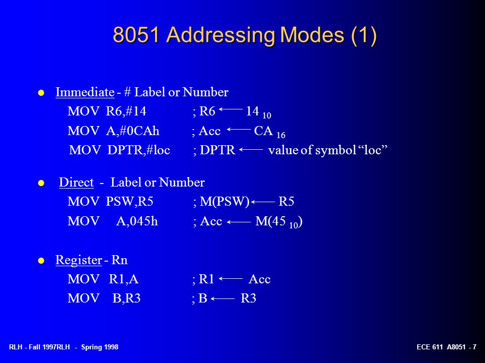 RLH - Fall 1997RLH - Spring 1998ECE 611 A8051 - 7 8051 Addressing Modes (1) l Immediate - # Label or Number MOV R6,#14 ; R6 14 10 MOV A,#0CAh ; Acc CA