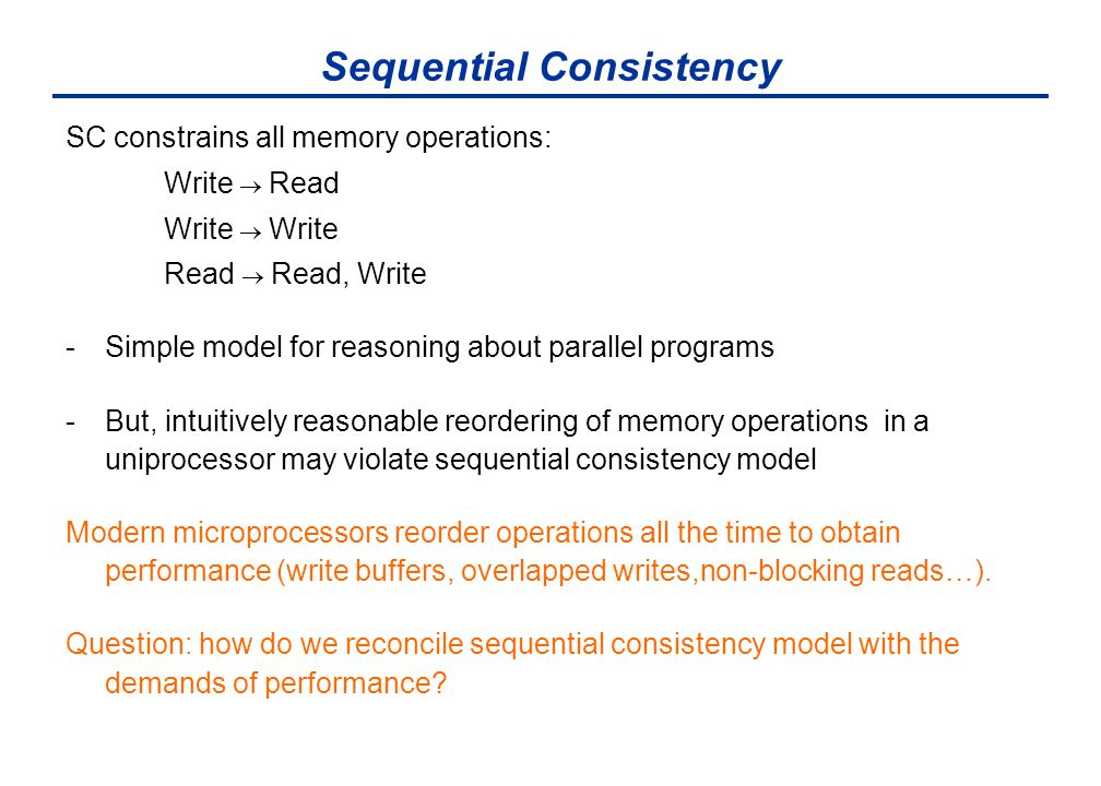 Sequential Consistency SC constrains all memory operations: Write  Read Write  Write Read  Read, Write -Simple model for reasoning about parallel p