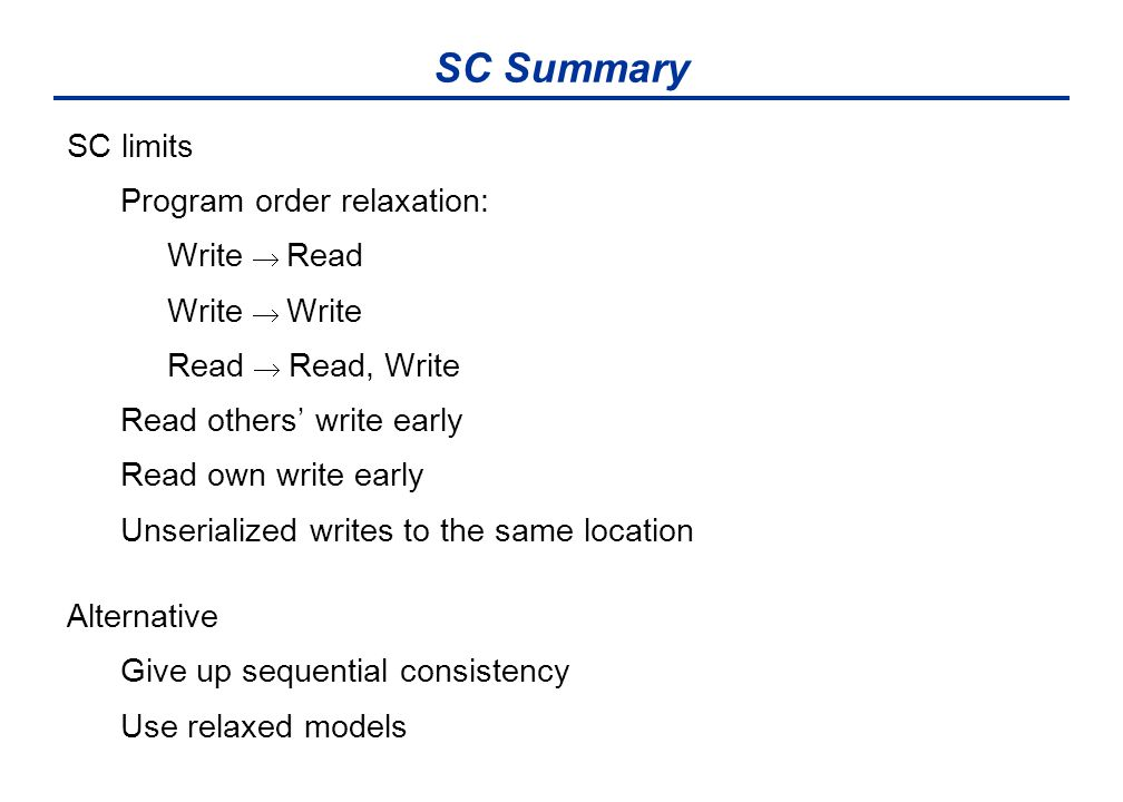 SC Summary SC limits Program order relaxation: Write  Read Write  Write Read  Read, Write Read others' write early Read own write early Unserialized writes to the same location Alternative Give up sequential consistency Use relaxed models