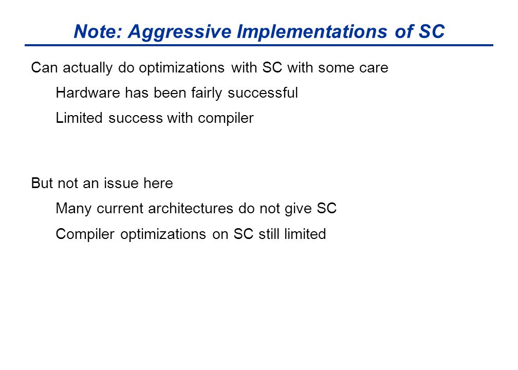 Note: Aggressive Implementations of SC Can actually do optimizations with SC with some care Hardware has been fairly successful Limited success with compiler But not an issue here Many current architectures do not give SC Compiler optimizations on SC still limited