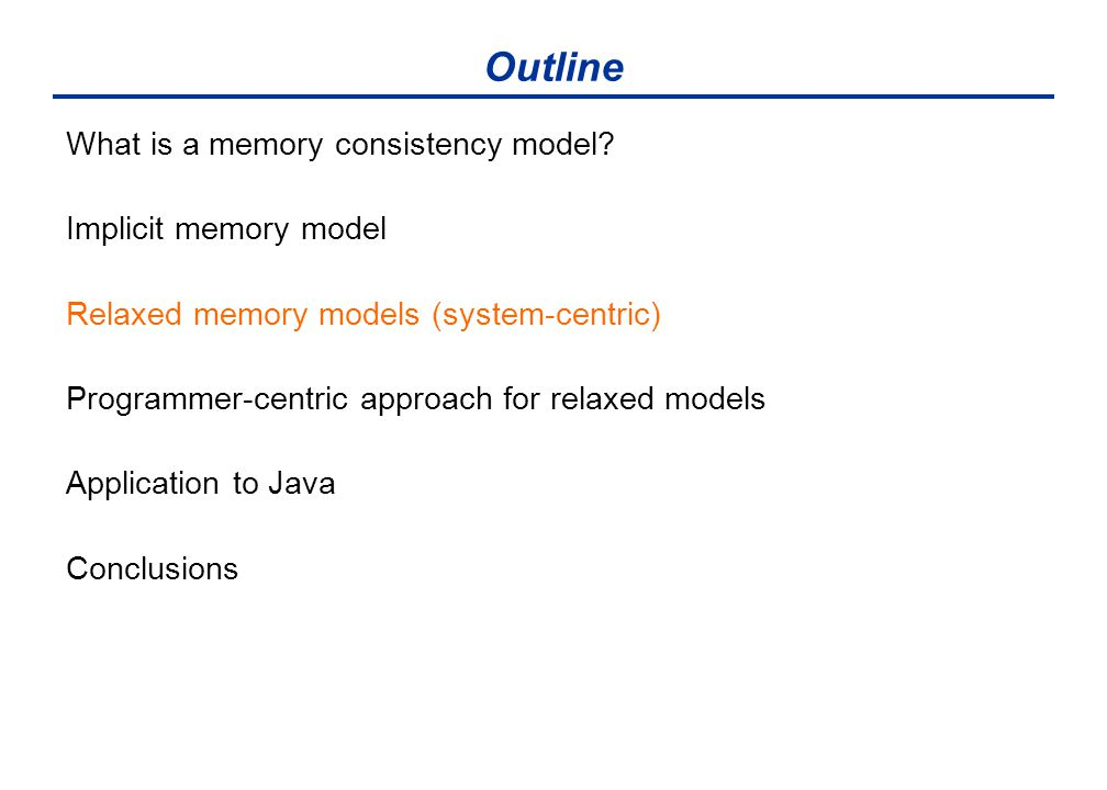 Outline What is a memory consistency model? Implicit memory model Relaxed memory models (system-centric) Programmer-centric approach for relaxed model