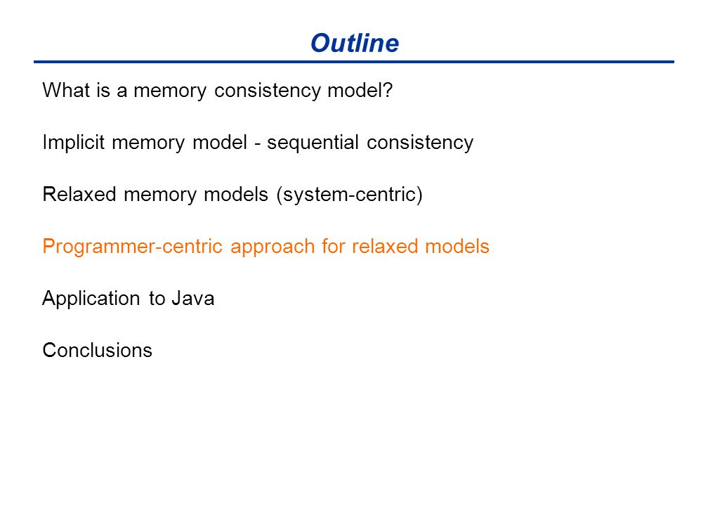 Outline What is a memory consistency model? Implicit memory model - sequential consistency Relaxed memory models (system-centric) Programmer-centric a