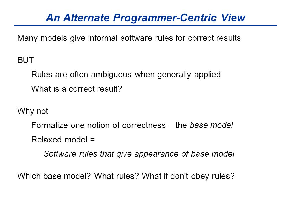 An Alternate Programmer-Centric View Many models give informal software rules for correct results BUT Rules are often ambiguous when generally applied What is a correct result.