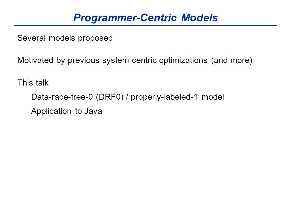 Programmer-Centric Models Several models proposed Motivated by previous system-centric optimizations (and more) This talk Data-race-free-0 (DRF0) / properly-labeled-1 model Application to Java