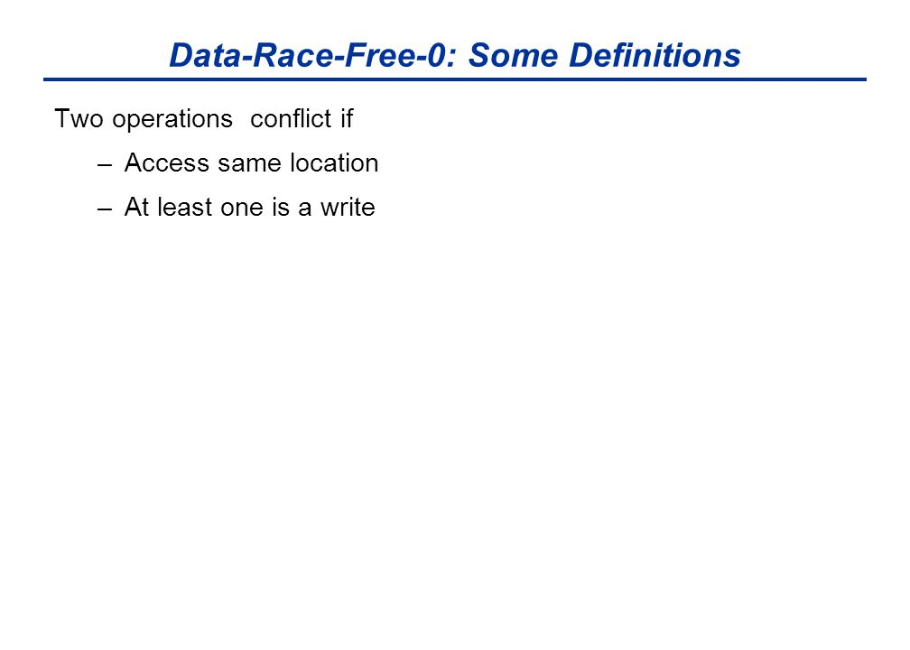 Data-Race-Free-0: Some Definitions Two operations conflict if –Access same location –At least one is a write