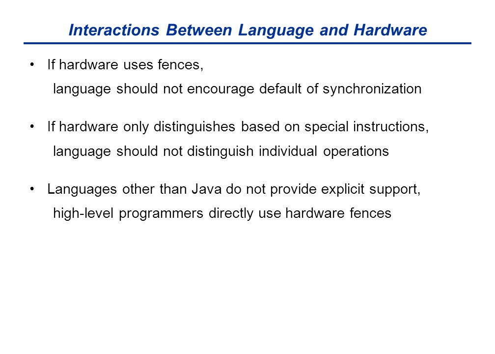 Interactions Between Language and Hardware If hardware uses fences, language should not encourage default of synchronization If hardware only distinguishes based on special instructions, language should not distinguish individual operations Languages other than Java do not provide explicit support, high-level programmers directly use hardware fences