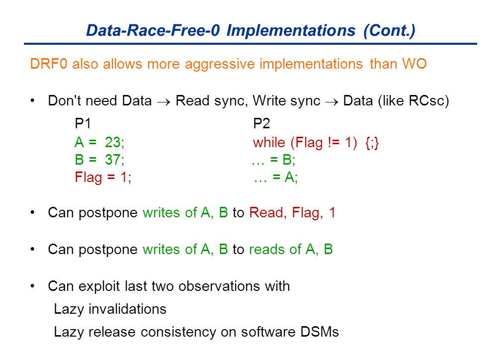 Data-Race-Free-0 Implementations (Cont.) DRF0 also allows more aggressive implementations than WO Don't need Data  Read sync, Write sync  Data (like