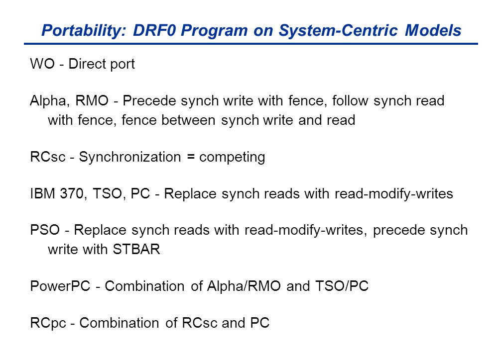Portability: DRF0 Program on System-Centric Models WO - Direct port Alpha, RMO - Precede synch write with fence, follow synch read with fence, fence between synch write and read RCsc - Synchronization = competing IBM 370, TSO, PC - Replace synch reads with read-modify-writes PSO - Replace synch reads with read-modify-writes, precede synch write with STBAR PowerPC - Combination of Alpha/RMO and TSO/PC RCpc - Combination of RCsc and PC