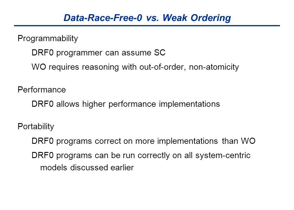 Data-Race-Free-0 vs. Weak Ordering Programmability DRF0 programmer can assume SC WO requires reasoning with out-of-order, non-atomicity Performance DR
