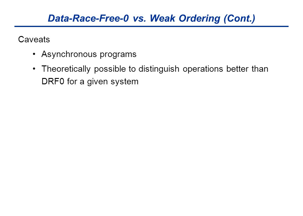 Data-Race-Free-0 vs. Weak Ordering (Cont.) Caveats Asynchronous programs Theoretically possible to distinguish operations better than DRF0 for a given