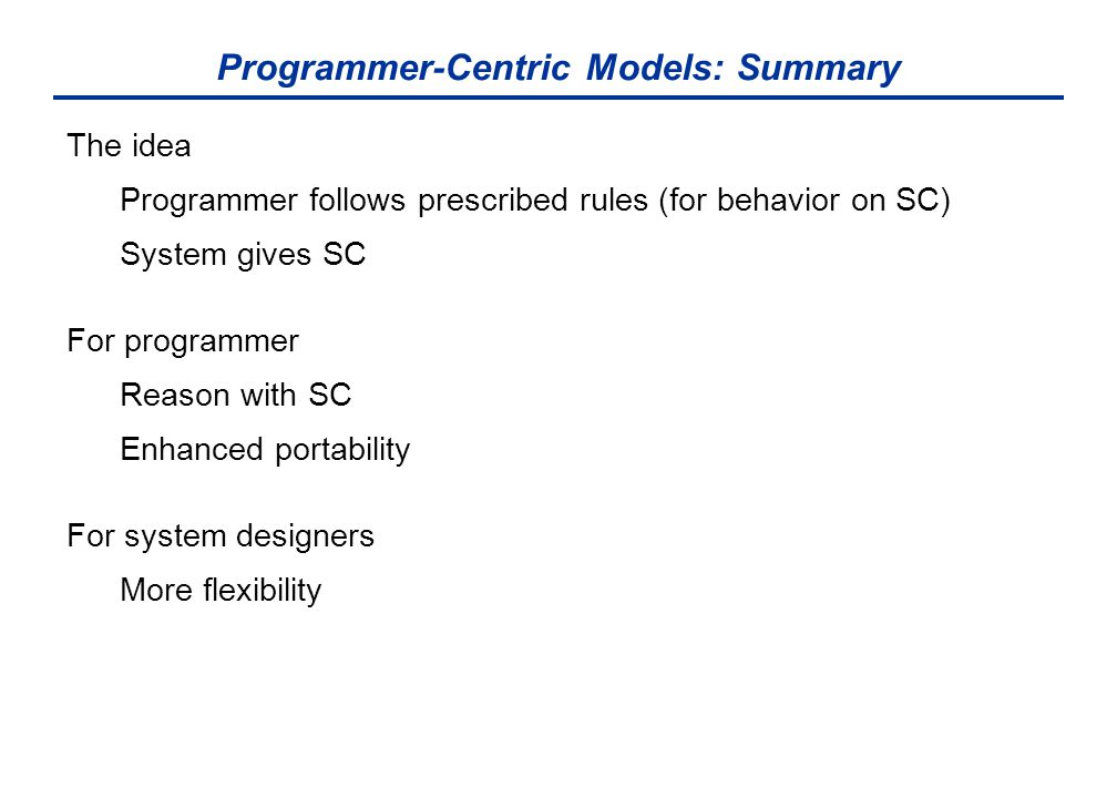 Programmer-Centric Models: Summary The idea Programmer follows prescribed rules (for behavior on SC) System gives SC For programmer Reason with SC Enh